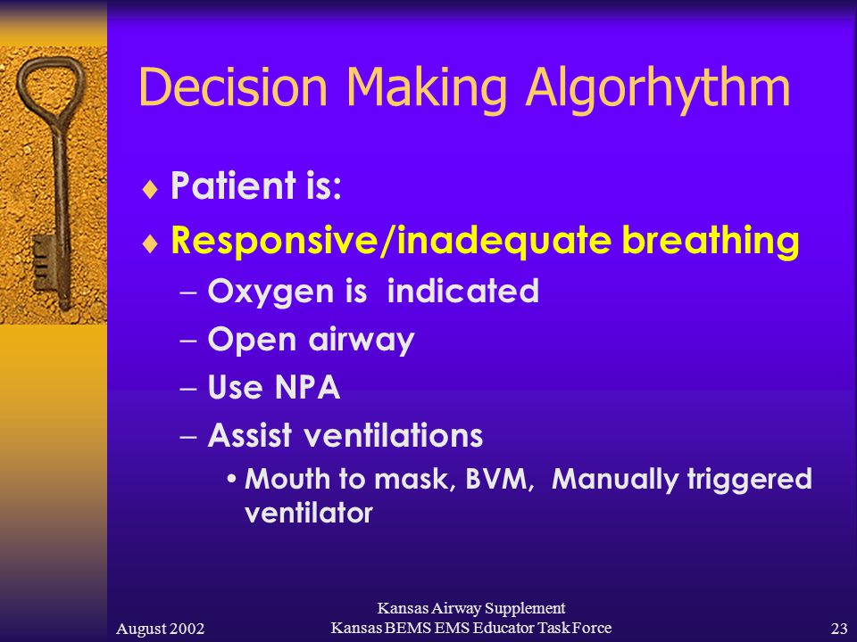 August 2002 Kansas Airway Supplement Kansas BEMS EMS Educator Task Force22 Decision Making Algorhythm  Patient is:  Responsive/adequate breathing – Oxygen may be indicated