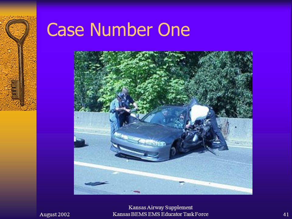 August 2002 Kansas Airway Supplement Kansas BEMS EMS Educator Task Force40 Case Number One  A 17 year old female involved in a car accident (see next slide).