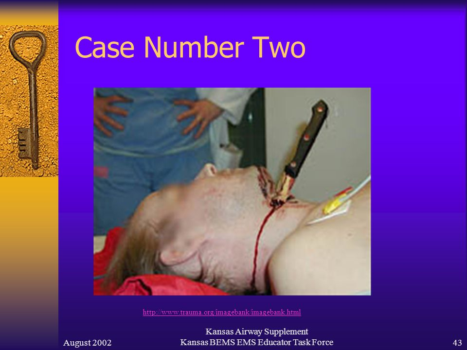 August 2002 Kansas Airway Supplement Kansas BEMS EMS Educator Task Force42 Case Number Two A 22 year old male has been stabbed in the throat.