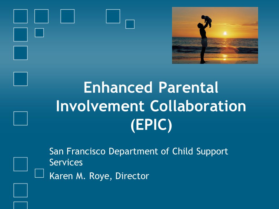 Enhanced Parental Involvement Collaboration (EPIC) San Francisco Department of Child Support Services Karen M. Roye, Director