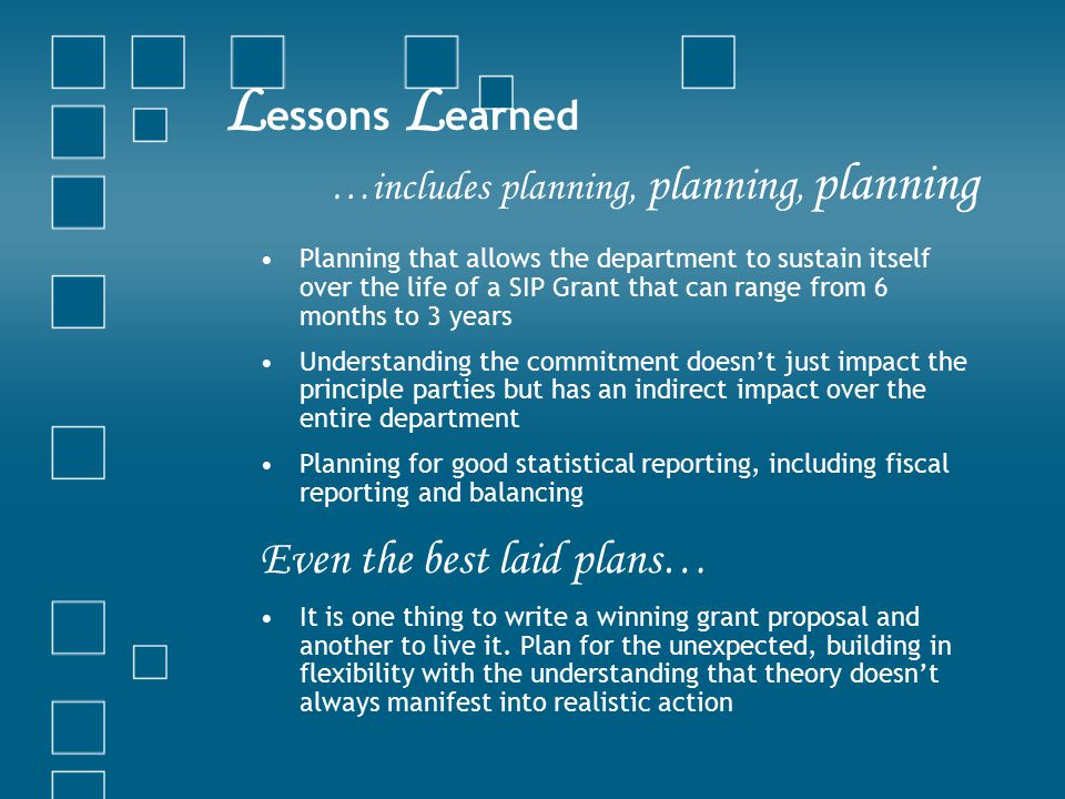 L essons L earned …includes planning, planning, planning Planning that allows the department to sustain itself over the life of a SIP Grant that can r