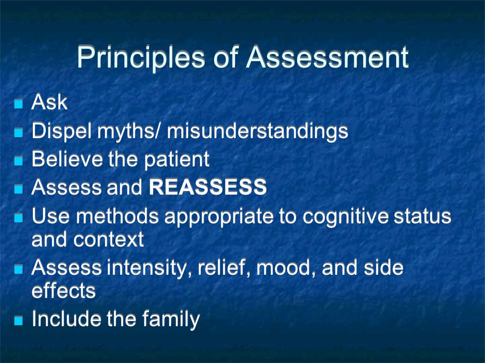 Principles of Assessment Ask Dispel myths/ misunderstandings Believe the patient Assess and REASSESS Use methods appropriate to cognitive status and c