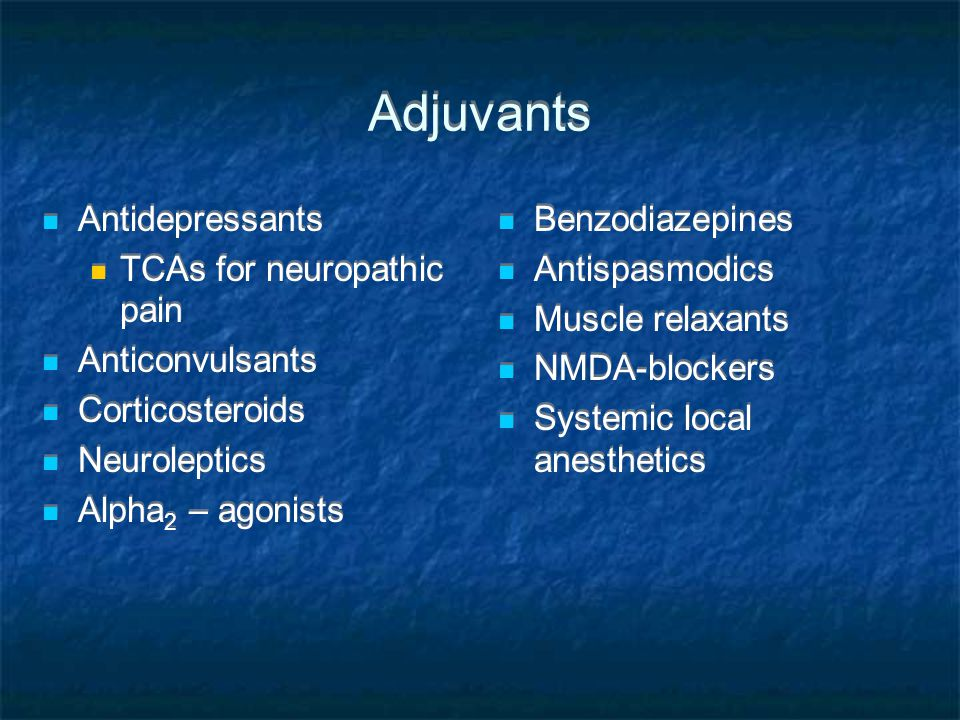 Adjuvants Antidepressants TCAs for neuropathic pain Anticonvulsants Corticosteroids Neuroleptics Alpha 2 – agonists Antidepressants TCAs for neuropath