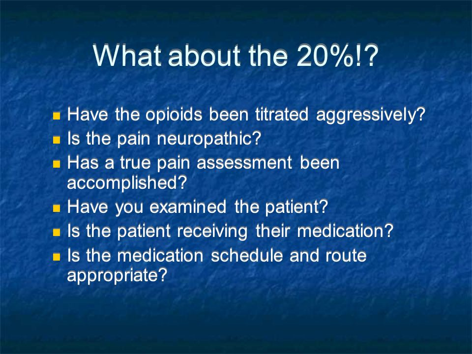 What about the 20%!? Have the opioids been titrated aggressively? Is the pain neuropathic? Has a true pain assessment been accomplished? Have you exam