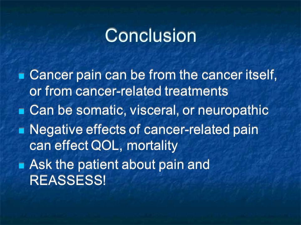 Conclusion Cancer pain can be from the cancer itself, or from cancer-related treatments Can be somatic, visceral, or neuropathic Negative effects of c
