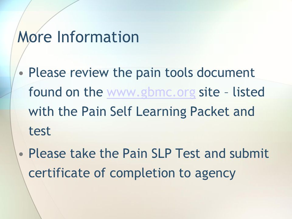 More Information Please review the pain tools document found on the www.gbmc.org site – listed with the Pain Self Learning Packet and testwww.gbmc.org Please take the Pain SLP Test and submit certificate of completion to agency