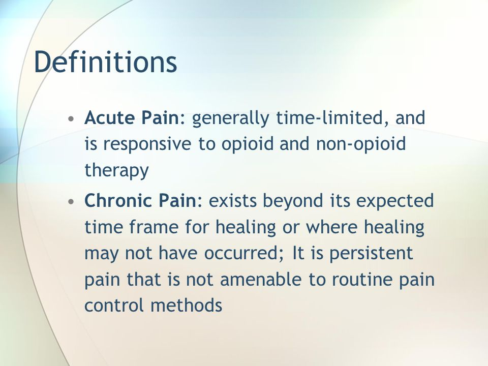 Definitions Acute Pain: generally time-limited, and is responsive to opioid and non-opioid therapy Chronic Pain: exists beyond its expected time frame for healing or where healing may not have occurred; It is persistent pain that is not amenable to routine pain control methods