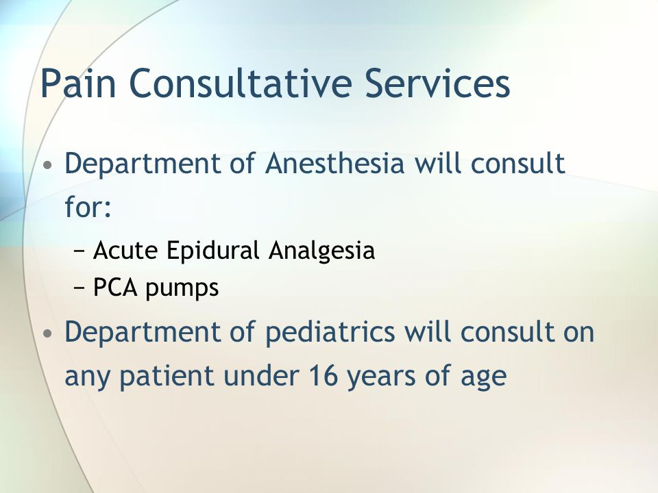 Pain Consultative Services Department of Anesthesia will consult for: −Acute Epidural Analgesia −PCA pumps Department of pediatrics will consult on any patient under 16 years of age