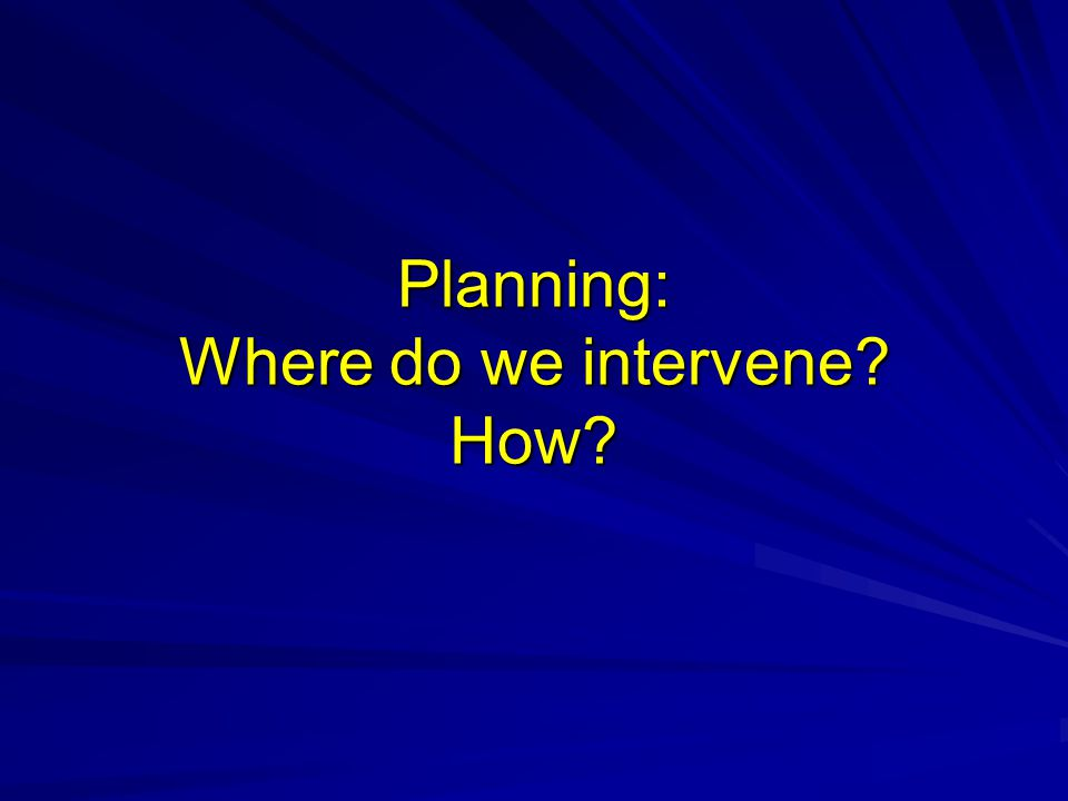 Planning: Where do we intervene? How?