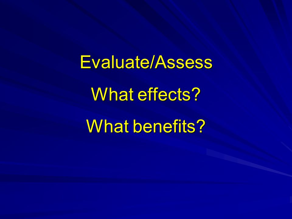 Evaluate/Assess What effects? What benefits?