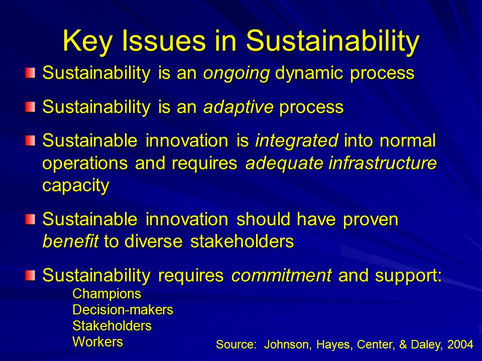 Key Issues in Sustainability Sustainability is an ongoing dynamic process Sustainability is an adaptive process Sustainable innovation is integrated into normal operations and requires adequate infrastructure capacity Sustainable innovation should have proven benefit to diverse stakeholders Sustainability requires commitment and support: Champions Decision-makers Stakeholders Workers Source: Johnson, Hayes, Center, & Daley, 2004