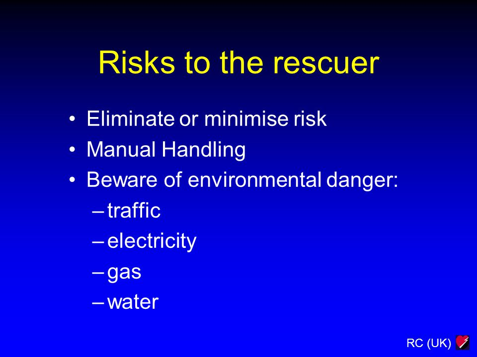 RC (UK) Risks to the rescuer Eliminate or minimise risk Manual Handling Beware of environmental danger: –traffic –electricity –gas –water