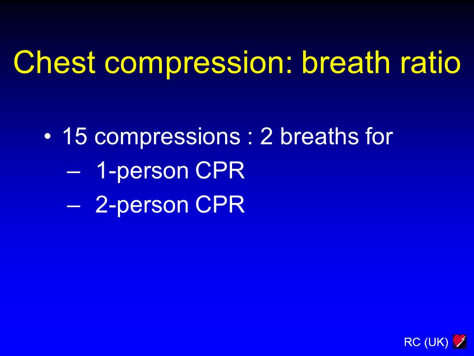 RC (UK) Chest compression: breath ratio 15 compressions : 2 breaths for – 1-person CPR – 2-person CPR