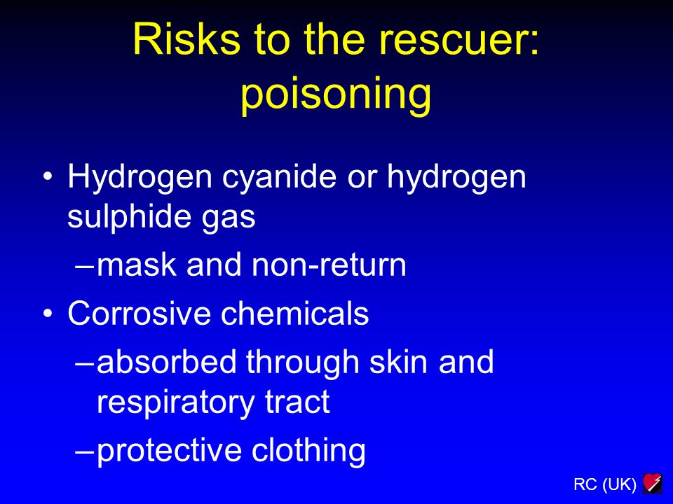 RC (UK) Risks to the rescuer: poisoning Hydrogen cyanide or hydrogen sulphide gas –mask and non-return Corrosive chemicals –absorbed through skin and
