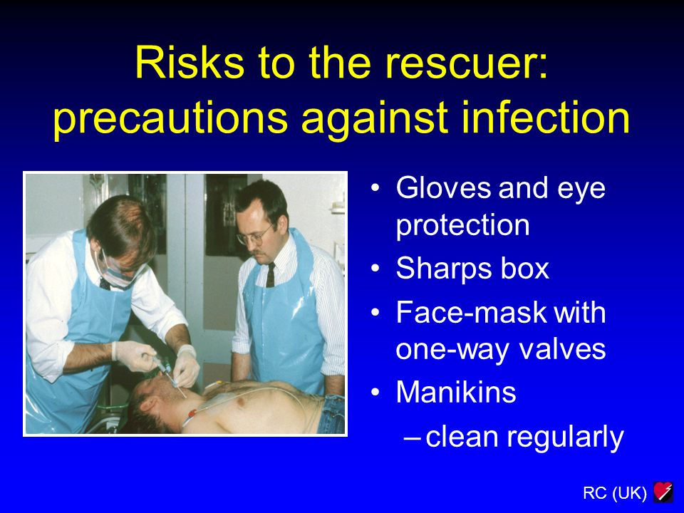 RC (UK) Gloves and eye protection Sharps box Face-mask with one-way valves Manikins –clean regularly Risks to the rescuer: precautions against infection