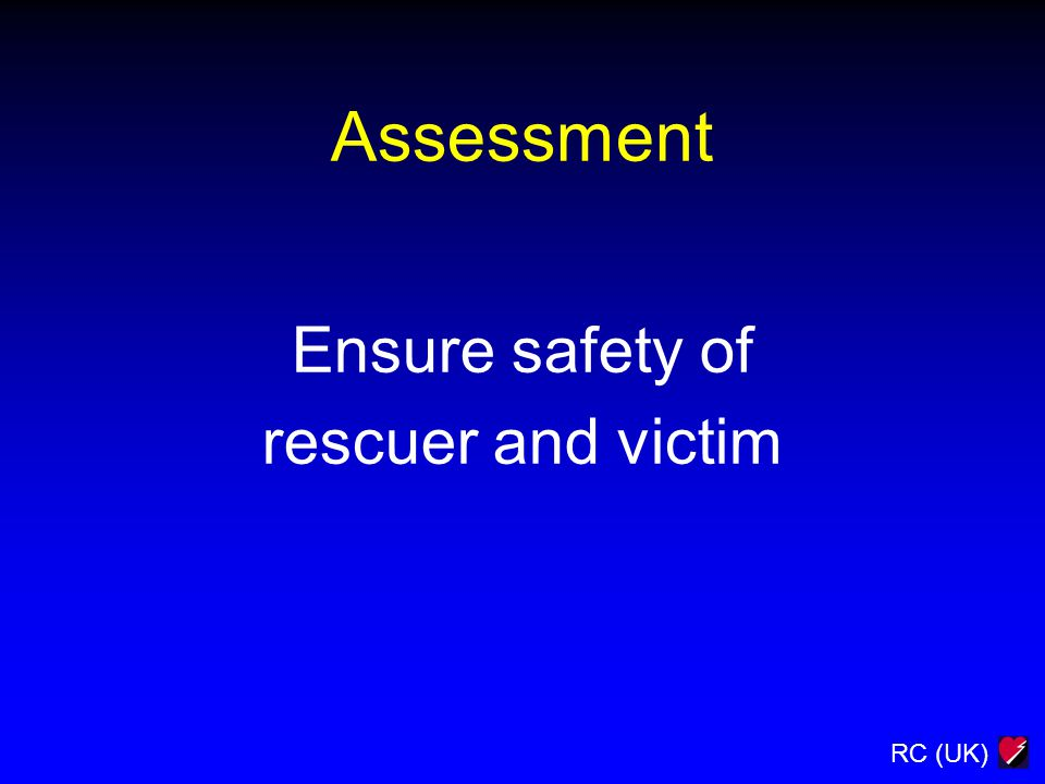 RC (UK) Assessment Ensure safety of rescuer and victim