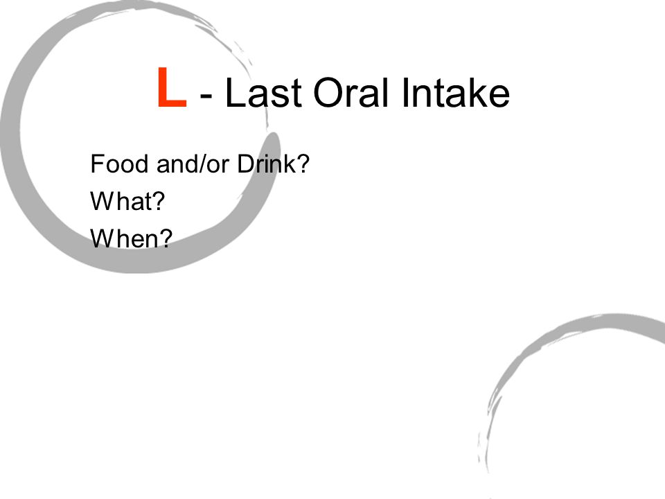 L - Last Oral Intake Food and/or Drink What When