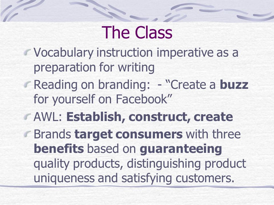 The Class Vocabulary instruction imperative as a preparation for writing Reading on branding: - Create a buzz for yourself on Facebook AWL: Establish, construct, create Brands target consumers with three benefits based on guaranteeing quality products, distinguishing product uniqueness and satisfying customers.