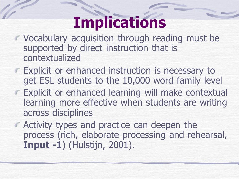 Implications Vocabulary acquisition through reading must be supported by direct instruction that is contextualized Explicit or enhanced instruction is necessary to get ESL students to the 10,000 word family level Explicit or enhanced learning will make contextual learning more effective when students are writing across disciplines Activity types and practice can deepen the process (rich, elaborate processing and rehearsal, Input -1) (Hulstijn, 2001).