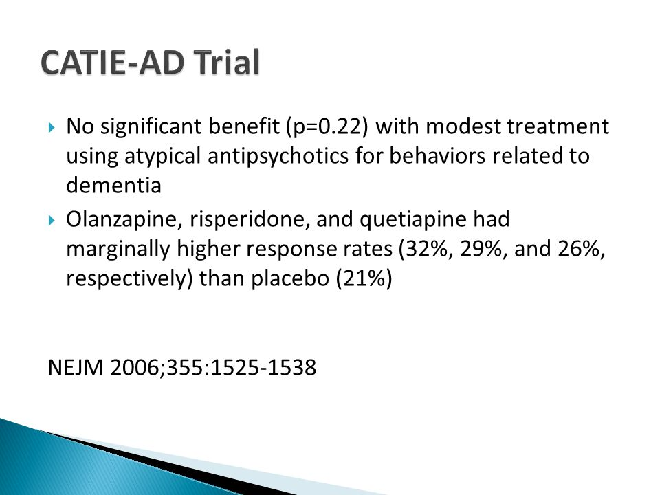  No significant benefit (p=0.22) with modest treatment using atypical antipsychotics for behaviors related to dementia  Olanzapine, risperidone, and quetiapine had marginally higher response rates (32%, 29%, and 26%, respectively) than placebo (21%) NEJM 2006;355:1525-1538