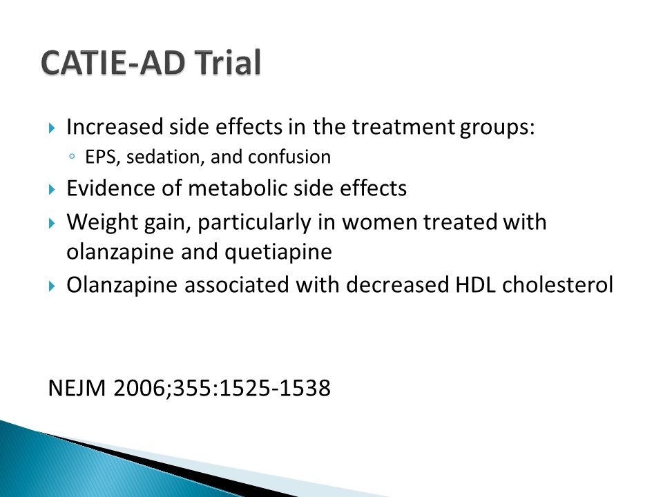  Increased side effects in the treatment groups: ◦ EPS, sedation, and confusion  Evidence of metabolic side effects  Weight gain, particularly in women treated with olanzapine and quetiapine  Olanzapine associated with decreased HDL cholesterol NEJM 2006;355:1525-1538