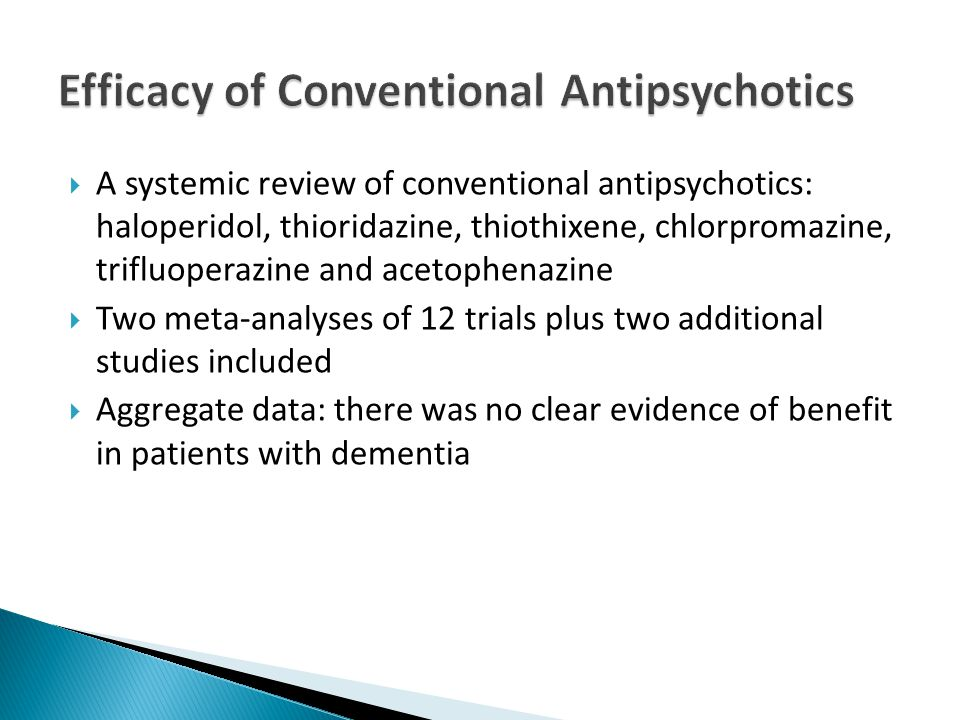  A systemic review of conventional antipsychotics: haloperidol, thioridazine, thiothixene, chlorpromazine, trifluoperazine and acetophenazine  Two meta-analyses of 12 trials plus two additional studies included  Aggregate data: there was no clear evidence of benefit in patients with dementia