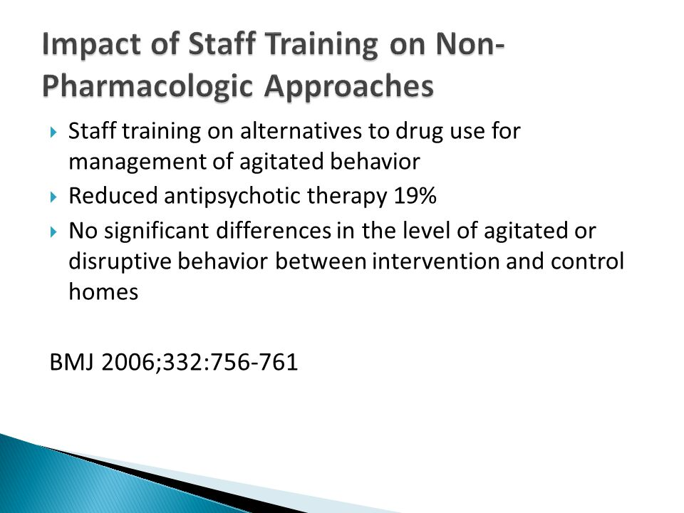  Staff training on alternatives to drug use for management of agitated behavior  Reduced antipsychotic therapy 19%  No significant differences in the level of agitated or disruptive behavior between intervention and control homes BMJ 2006;332:756-761