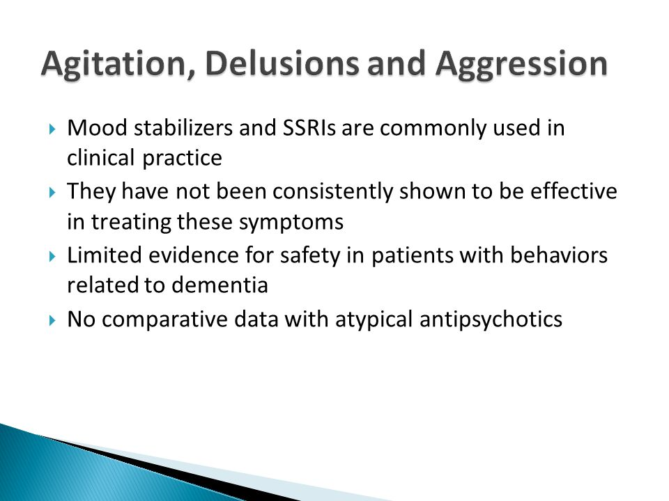  Mood stabilizers and SSRIs are commonly used in clinical practice  They have not been consistently shown to be effective in treating these symptoms  Limited evidence for safety in patients with behaviors related to dementia  No comparative data with atypical antipsychotics
