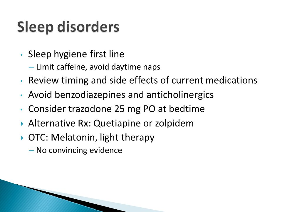 Sleep hygiene first line – Limit caffeine, avoid daytime naps Review timing and side effects of current medications Avoid benzodiazepines and anticholinergics Consider trazodone 25 mg PO at bedtime  Alternative Rx: Quetiapine or zolpidem  OTC: Melatonin, light therapy – No convincing evidence