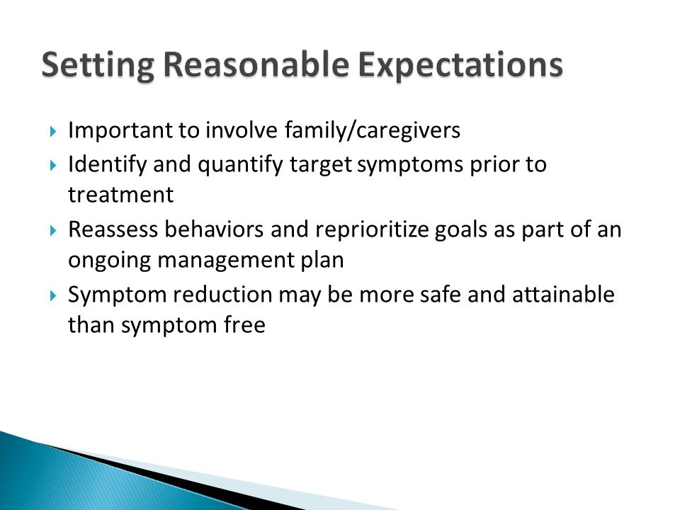  Important to involve family/caregivers  Identify and quantify target symptoms prior to treatment  Reassess behaviors and reprioritize goals as part of an ongoing management plan  Symptom reduction may be more safe and attainable than symptom free