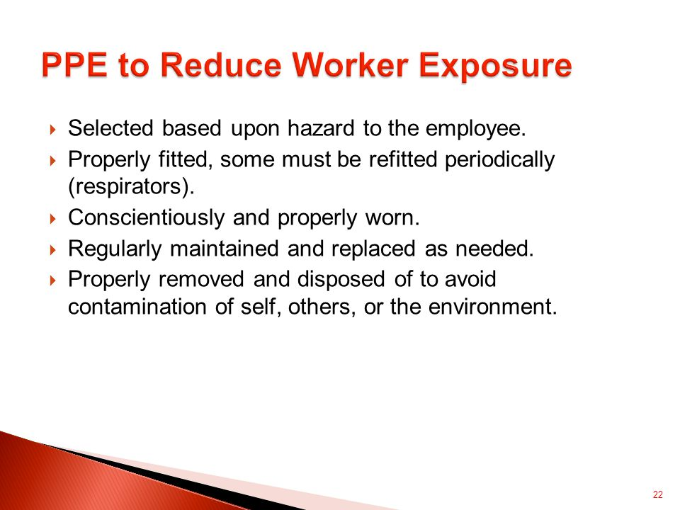  Selected based upon hazard to the employee.  Properly fitted, some must be refitted periodically (respirators).  Conscientiously and properly worn