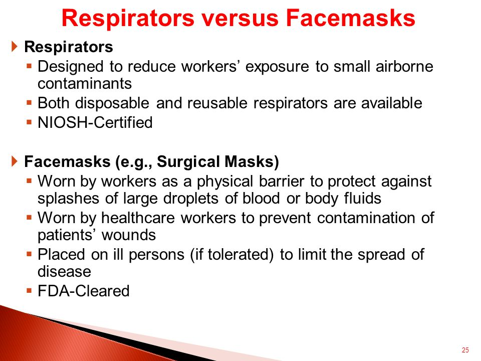  Respirators  Designed to reduce workers' exposure to small airborne contaminants  Both disposable and reusable respirators are available  NIOSH-Certified  Facemasks (e.g., Surgical Masks)  Worn by workers as a physical barrier to protect against splashes of large droplets of blood or body fluids  Worn by healthcare workers to prevent contamination of patients' wounds  Placed on ill persons (if tolerated) to limit the spread of disease  FDA-Cleared 25 Respirators versus Facemasks