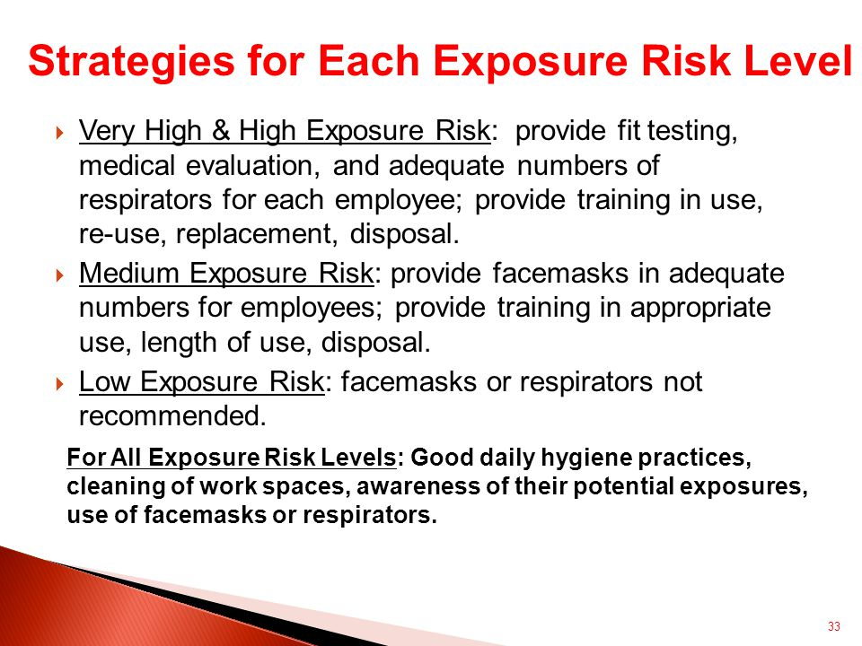  Very High & High Exposure Risk: provide fit testing, medical evaluation, and adequate numbers of respirators for each employee; provide training in use, re-use, replacement, disposal.