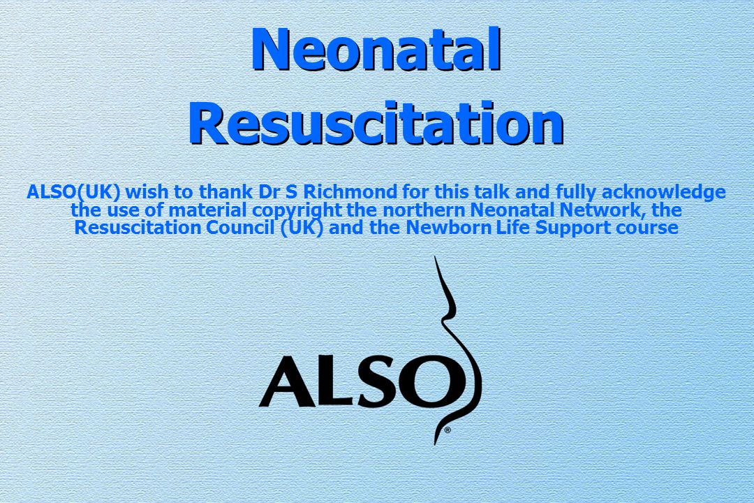 Neonatal Resuscitation ALSO(UK) wish to thank Dr S Richmond for this talk and fully acknowledge the use of material copyright the northern Neonatal Network, the Resuscitation Council (UK) and the Newborn Life Support course