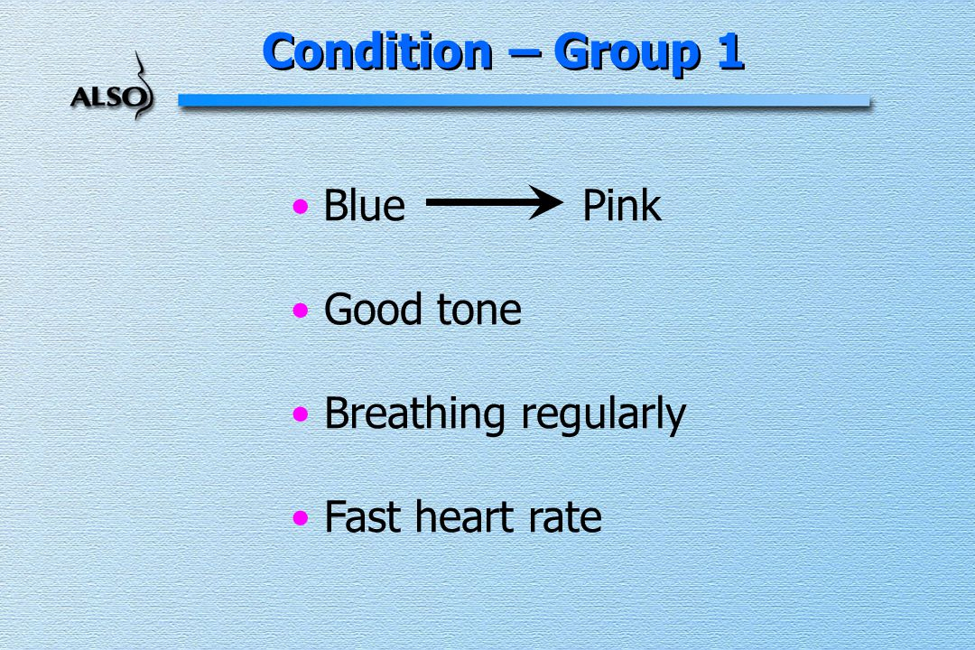 Condition – Group 1 Blue Pink Good tone Breathing regularly Fast heart rate
