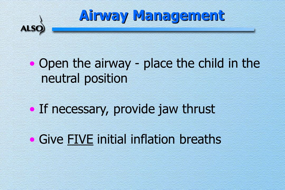 Open the airway - place the child in the neutral position If necessary, provide jaw thrust Give FIVE initial inflation breaths Airway Management
