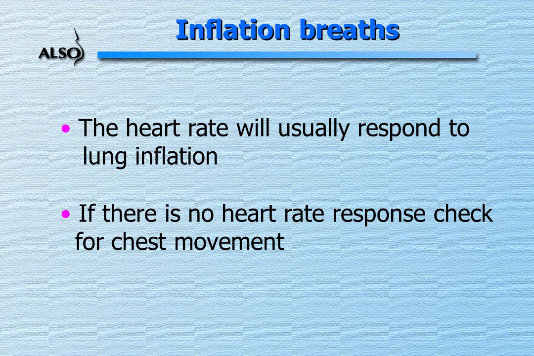 The heart rate will usually respond to lung inflation If there is no heart rate response check for chest movement Inflation breaths