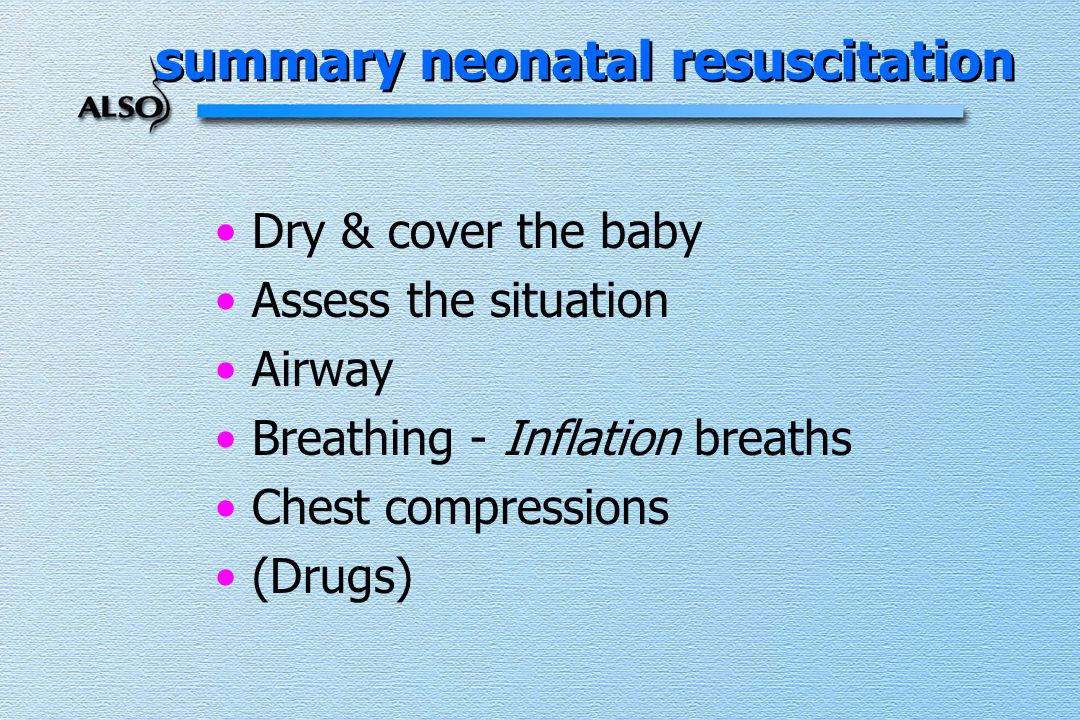 Dry & cover the baby Assess the situation Airway Breathing - Inflation breaths Chest compressions (Drugs) summary neonatal resuscitation
