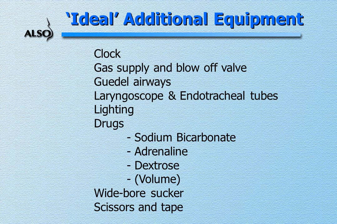 'Ideal' Additional Equipment Clock Gas supply and blow off valve Guedel airways Laryngoscope & Endotracheal tubes Lighting Drugs - Sodium Bicarbonate - Adrenaline - Dextrose - (Volume) Wide-bore sucker Scissors and tape