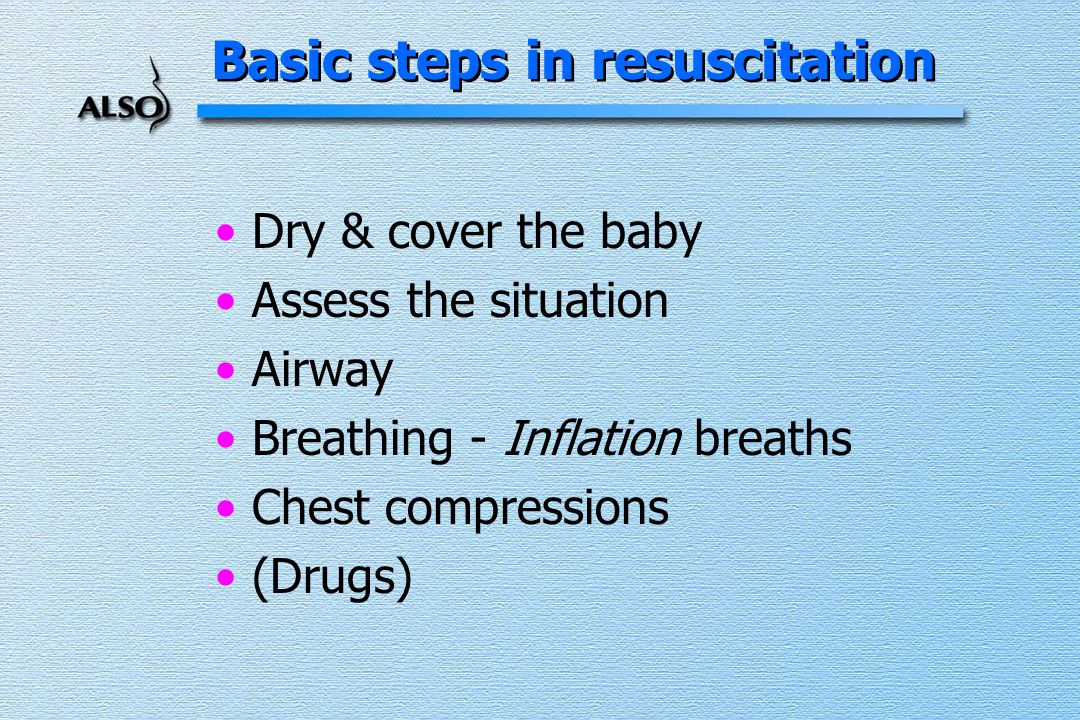 Dry & cover the baby Assess the situation Airway Breathing - Inflation breaths Chest compressions (Drugs) Basic steps in resuscitation