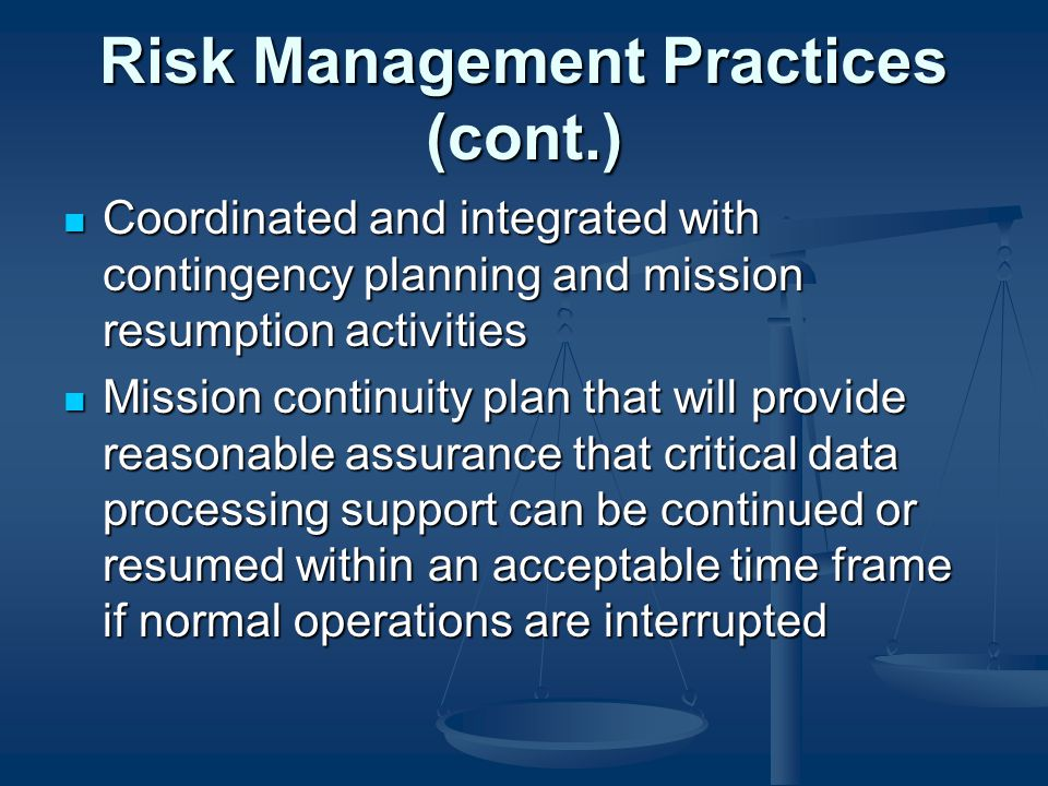 Risk Management Practices (cont.) Coordinated and integrated with contingency planning and mission resumption activities Coordinated and integrated with contingency planning and mission resumption activities Mission continuity plan that will provide reasonable assurance that critical data processing support can be continued or resumed within an acceptable time frame if normal operations are interrupted Mission continuity plan that will provide reasonable assurance that critical data processing support can be continued or resumed within an acceptable time frame if normal operations are interrupted