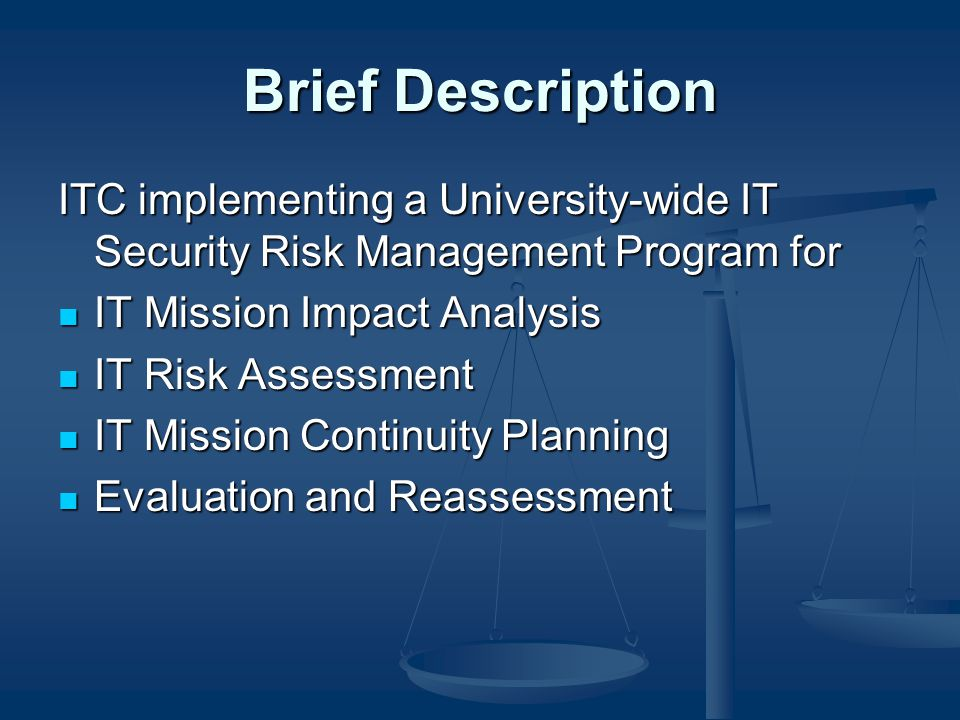 Brief Description ITC implementing a University-wide IT Security Risk Management Program for IT Mission Impact Analysis IT Mission Impact Analysis IT Risk Assessment IT Risk Assessment IT Mission Continuity Planning IT Mission Continuity Planning Evaluation and Reassessment Evaluation and Reassessment