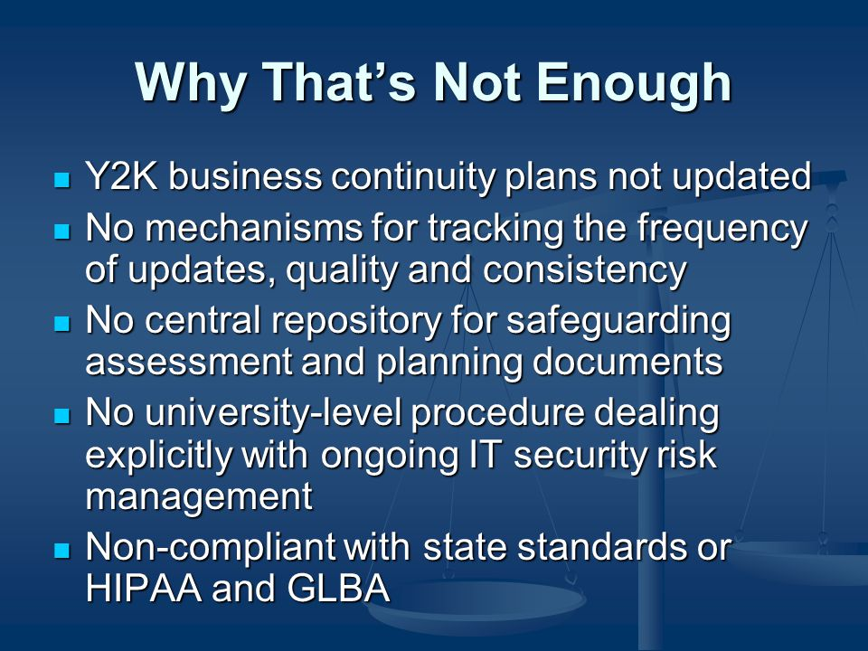 Why That's Not Enough Y2K business continuity plans not updated Y2K business continuity plans not updated No mechanisms for tracking the frequency of updates, quality and consistency No mechanisms for tracking the frequency of updates, quality and consistency No central repository for safeguarding assessment and planning documents No central repository for safeguarding assessment and planning documents No university-level procedure dealing explicitly with ongoing IT security risk management No university-level procedure dealing explicitly with ongoing IT security risk management Non-compliant with state standards or HIPAA and GLBA Non-compliant with state standards or HIPAA and GLBA