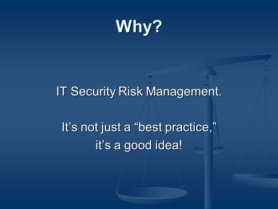 Why? IT Security Risk Management. It's not just a best practice, it's a good idea!