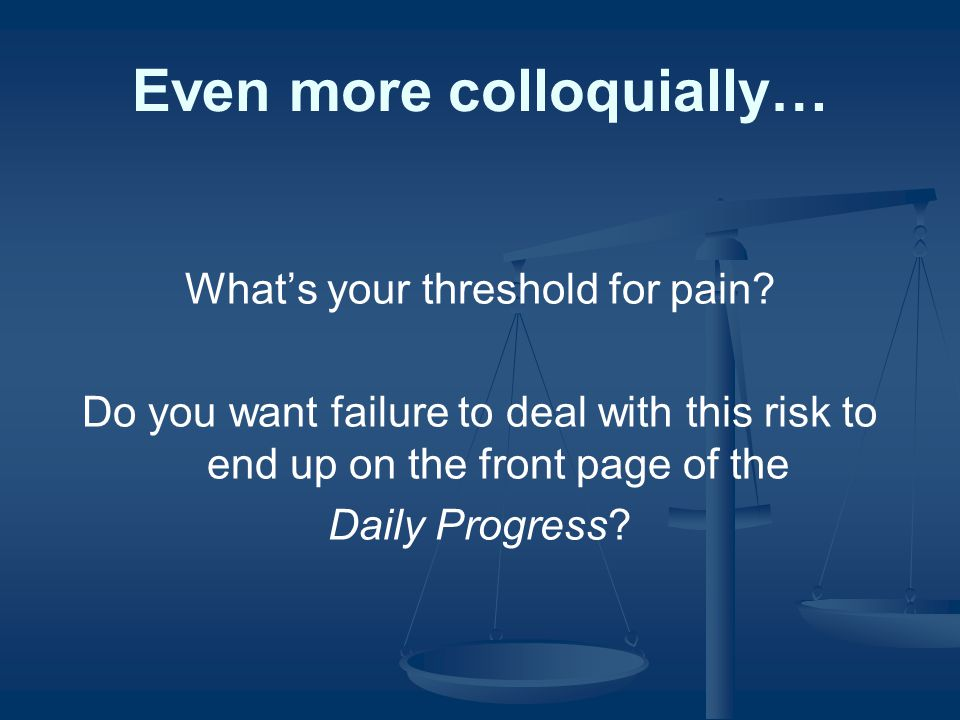 Even more colloquially… What's your threshold for pain.