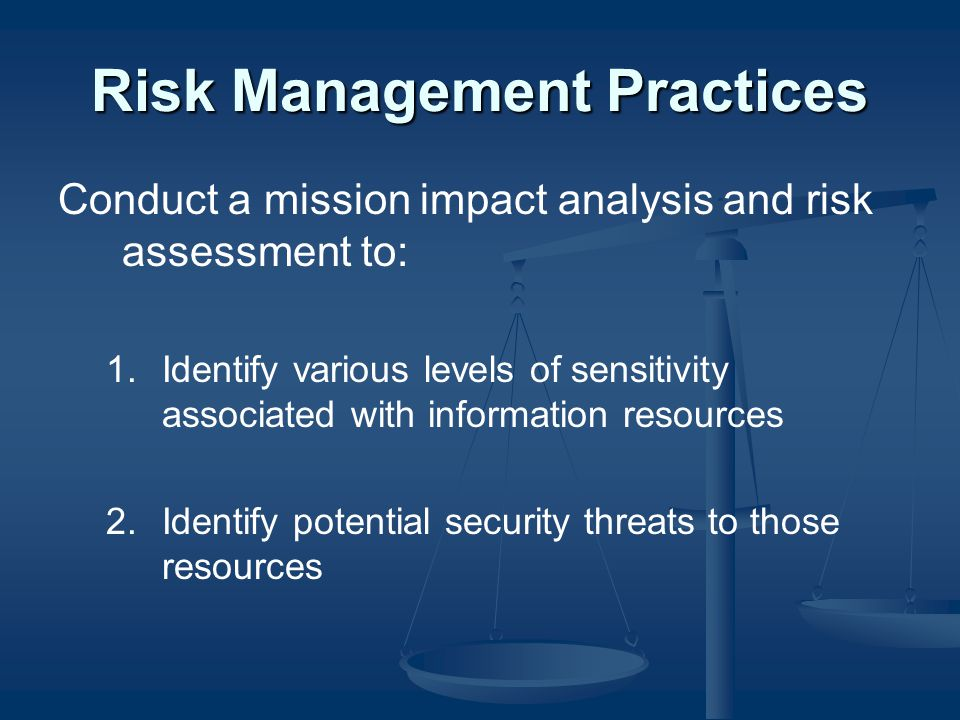 Risk Management Practices Conduct a mission impact analysis and risk assessment to: 1.