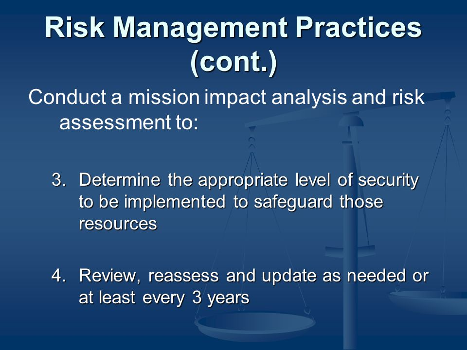 Risk Management Practices (cont.) Conduct a mission impact analysis and risk assessment to: 3.Determine the appropriate level of security to be implemented to safeguard those resources 4.Review, reassess and update as needed or at least every 3 years
