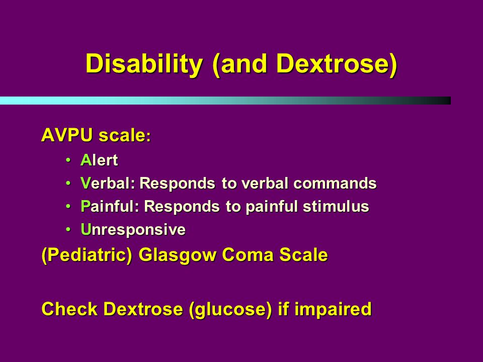 Disability (and Dextrose) AVPU scale : AlertAlert Verbal: Responds to verbal commandsVerbal: Responds to verbal commands Painful: Responds to painful stimulusPainful: Responds to painful stimulus UnresponsiveUnresponsive (Pediatric) Glasgow Coma Scale Check Dextrose (glucose) if impaired
