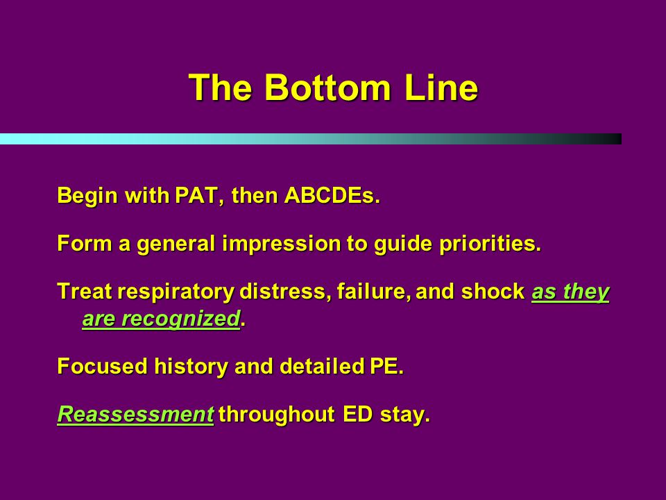 The Bottom Line Begin with PAT, then ABCDEs. Form a general impression to guide priorities.