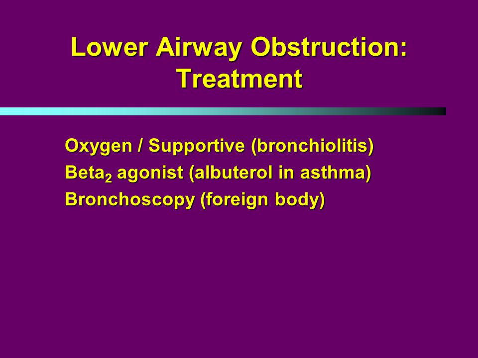 Lower Airway Obstruction: Treatment Oxygen / Supportive (bronchiolitis) Beta 2 agonist (albuterol in asthma) Bronchoscopy (foreign body)